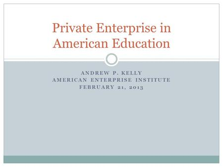 ANDREW P. KELLY AMERICAN ENTERPRISE INSTITUTE FEBRUARY 21, 2013 Private Enterprise in American Education.
