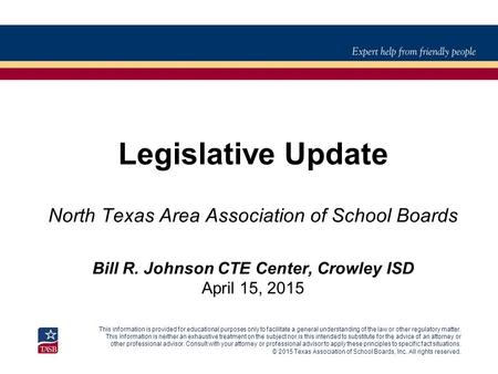 © 2015 Texas Association of School Boards, Inc. All rights reserved. Legislative Update North Texas Area Association of School Boards Bill R. Johnson CTE.
