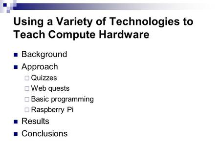 Using a Variety of Technologies to Teach Compute Hardware Background Approach  Quizzes  Web quests  Basic programming  Raspberry Pi Results Conclusions.