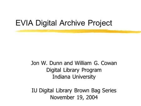 EVIA Digital Archive Project Jon W. Dunn and William G. Cowan Digital Library Program Indiana University IU Digital Library Brown Bag Series November 19,