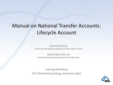 Manual on National Transfer Accounts: Lifecycle Account Training Workshop 10 th NTA Meeting Beijing, November 2014 Andrew Mason University of Hawaii at.