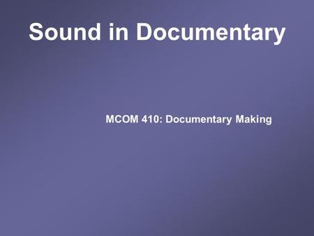 Sound in Documentary MCOM 410: Documentary Making.
