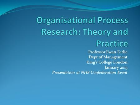 Professor Ewan Ferlie Dept of Management King's College London January 2013 Presentation at NHS Confederation Event.