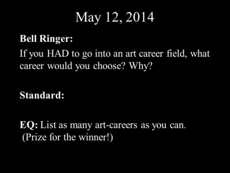 May 12, 2014 Bell Ringer: If you HAD to go into an art career field, what career would you choose? Why? Standard: EQ: List as many art-careers as you can.