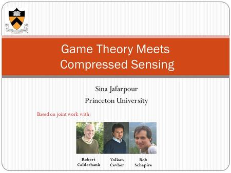 Sina Jafarpour Princeton University Game Theory Meets Compressed Sensing Based on joint work with: Volkan Cevher Robert Calderbank Rob Schapire.