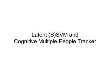 Latent (S)SVM and Cognitive Multiple People Tracker.