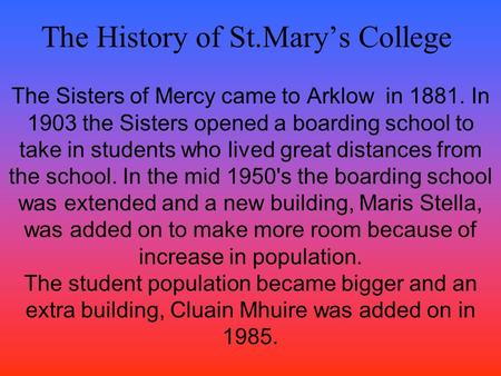 The <strong>History</strong> <strong>of</strong> St.Mary's College The Sisters <strong>of</strong> Mercy came to Arklow in 1881. In 1903 the Sisters opened a boarding school to take in students who lived.