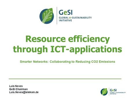 Resource efficiency through ICT-applications Smarter Networks: Collaborating to Reducing CO2 Emissions Luis Neves GeSI Chairman