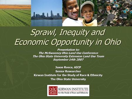 Sprawl, Inequity and Economic Opportunity in Ohio Jason Reece, AICP Senior Researcher Kirwan Institute for the Study of Race & Ethnicity The Ohio State.