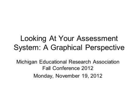 Looking At Your Assessment System: A Graphical Perspective Michigan Educational Research Association Fall Conference 2012 Monday, November 19, 2012.