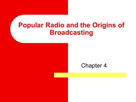 Popular Radio and the Origins of Broadcasting Chapter 4.