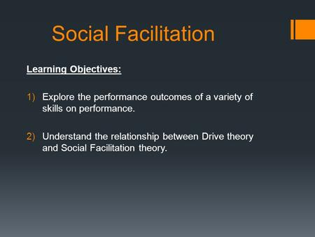 Social Facilitation Learning Objectives: 1)Explore the performance outcomes of a variety of skills on performance. 2)Understand the relationship between.