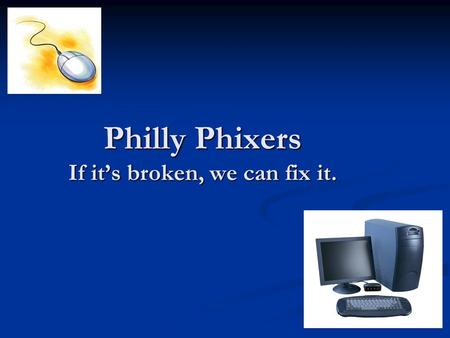 Philly Phixers If it's broken, we can fix it.. Product or Service offered by the Philly Phixers Based around fixing computers for Philadelphians. Based.