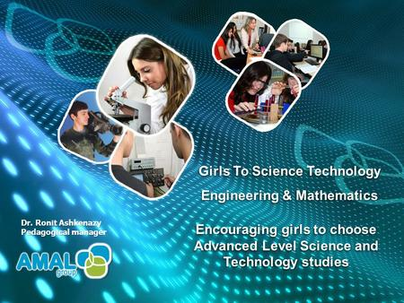 Encouraging girls to choose Advanced Level Science and Technology studies Dr. Ronit Ashkenazy Pedagogical manager Girls To Science Technology Engineering.