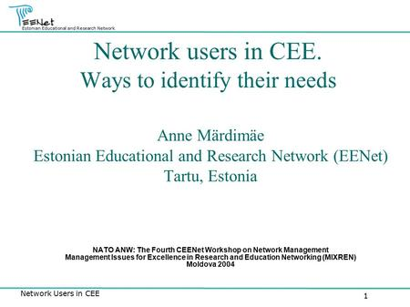 Estonian Educational and Research Network Network Users in CEE 1 Network users in CEE. Ways to identify their needs Anne Märdimäe Estonian Educational.
