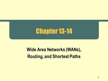 1 Chapter 13-14 Wide Area Networks (WANs), Routing, and Shortest Paths.