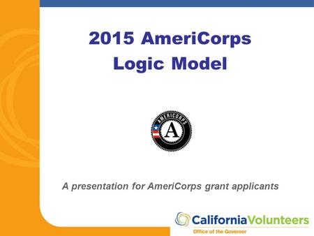 2015 AmeriCorps Logic Model A presentation for AmeriCorps grant applicants.