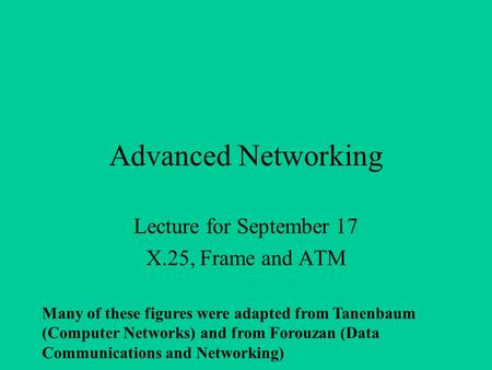Advanced Networking Lecture for September 17 X.25, Frame and ATM Many of these figures were adapted from Tanenbaum (Computer Networks) and from Forouzan.