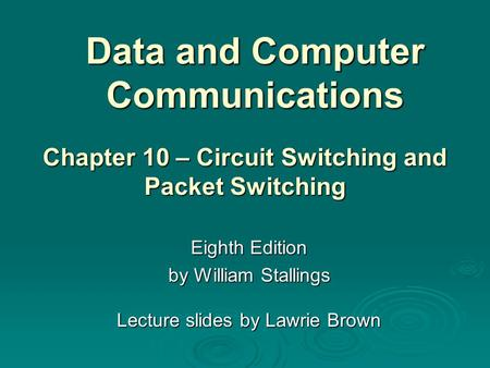 Data and Computer Communications Eighth Edition by William Stallings Lecture slides by Lawrie Brown Chapter 10 – Circuit Switching and Packet Switching.
