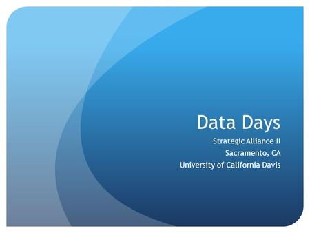 Data Days Strategic Alliance II Sacramento, CA University of California Davis.