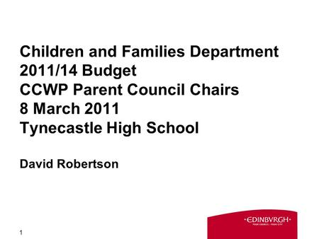 1 Children and Families Department 2011/14 Budget CCWP Parent Council Chairs 8 March 2011 Tynecastle High School David Robertson.