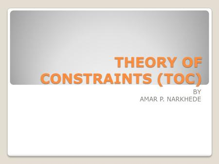THEORY OF CONSTRAINTS (TOC) BY AMAR P. NARKHEDE. INTRODUCTION The theory of constraints is an overall management philosophy that aims at continually achieving.
