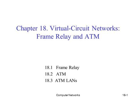 Computer Networks18-1 Chapter 18. Virtual-Circuit Networks: Frame Relay and ATM 18.1 Frame Relay 18.2 ATM 18.3 ATM LANs.