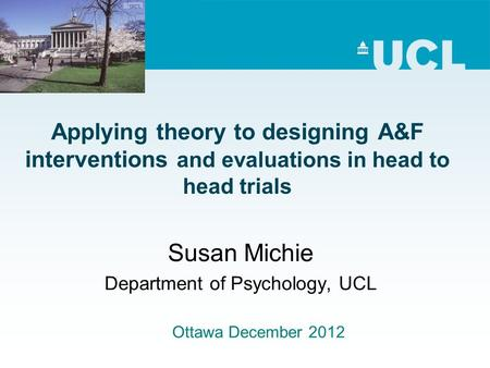 Applying theory to designing A&F interventions and evaluations in head to head trials Susan Michie Department of Psychology, UCL Ottawa December 2012.