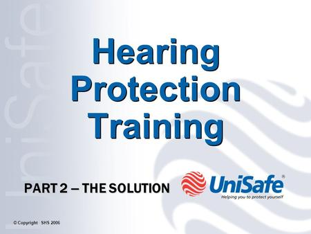 Hearing Protection Training PART 2 – THE SOLUTION © Copyright SHS 2006.