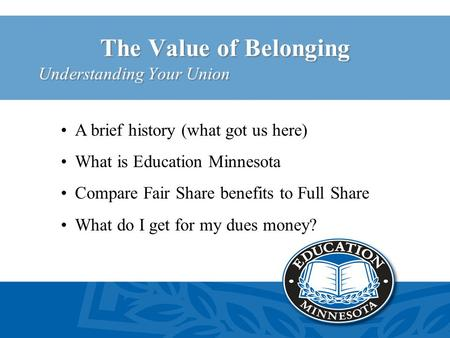The Value of Belonging Understanding Your Union A brief history (what got us here) What is Education Minnesota Compare Fair Share benefits to Full Share.