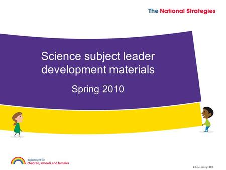 © Crown copyright 2010 Spring 2010 Science subject leader development materials.