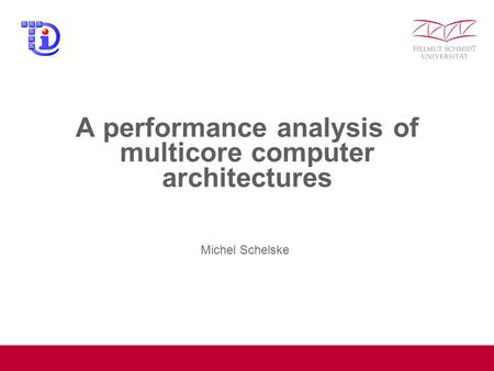A performance analysis of multicore computer architectures Michel Schelske.