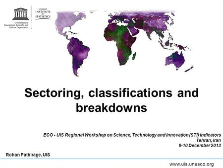 Www.uis.unesco.org Sectoring, classifications and breakdowns ECO - UIS Regional Workshop on Science, Technology and Innovation (STI) Indicators Tehran,
