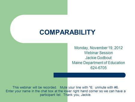COMPARABILITY Monday, November 19, 2012 Webinar Session Jackie Godbout Maine Department of Education 624-6705 This webinar will be recorded. Mute your.