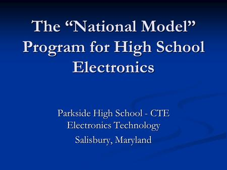 "The ""National Model"" Program for High School Electronics Parkside High School - CTE Electronics Technology Salisbury, Maryland."