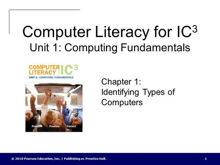Computer Literacy for IC 3 Unit 1: Computing Fundamentals © 2010 Pearson Education, Inc. | Publishing as Prentice Hall.1 Chapter 1: Identifying Types of.