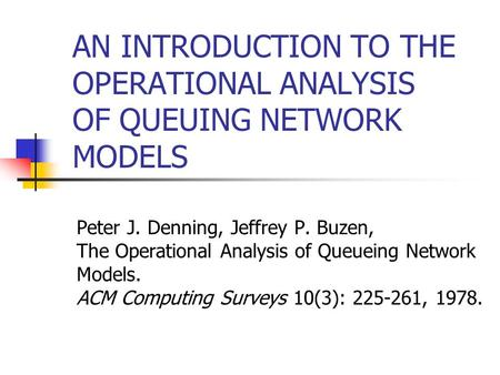 AN INTRODUCTION TO THE OPERATIONAL ANALYSIS OF QUEUING NETWORK MODELS Peter J. Denning, Jeffrey P. Buzen, The Operational Analysis of Queueing Network.