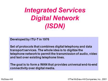 McGraw-Hill©The McGraw-Hill Companies, Inc., 2001 Integrated Services Digital Network (ISDN) Developed by ITU-T in 1976 Set of protocols that combines.
