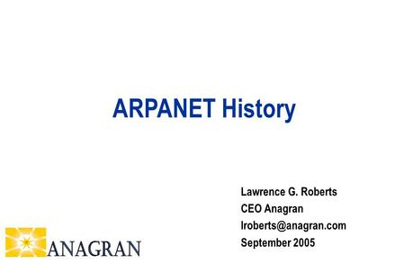 Lawrence G. Roberts CEO Anagran September 2005 ARPANET History.