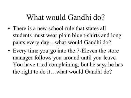 What would Gandhi do? There is a new school rule that states all students must wear plain blue t-shirts and long pants every day…what would Gandhi do?