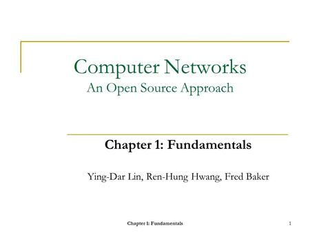 Chapter 1: Fundamentals1 Computer <strong>Networks</strong> An Open Source Approach Chapter 1: Fundamentals Ying-Dar Lin, Ren-Hung Hwang, Fred Baker.