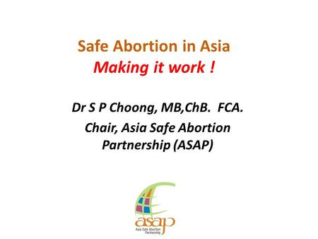 Safe <strong>Abortion</strong> in Asia Making it work ! Dr S P Choong, MB,ChB. FCA. Chair, Asia Safe <strong>Abortion</strong> Partnership (ASAP)