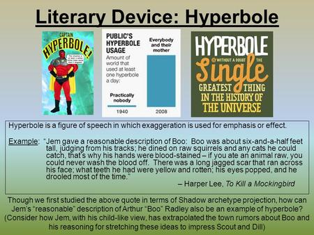 "Literary Device: Hyperbole Hyperbole is a figure of speech in which exaggeration is used for emphasis or effect. Example: ""Jem gave a reasonable description."