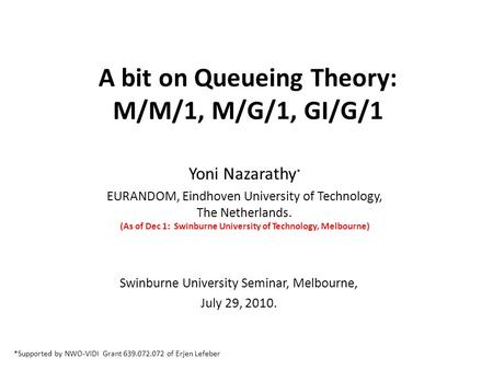 A bit on Queueing Theory: M/M/1, M/G/1, GI/G/1 Yoni Nazarathy * EURANDOM, Eindhoven University of Technology, The Netherlands. (As of Dec 1: Swinburne.