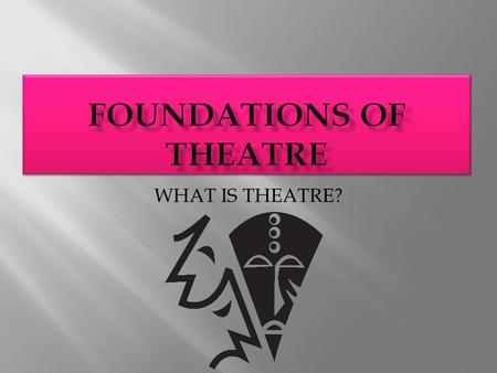 WHAT IS THEATRE?.  Theatre is a complex art at least 2500 years old.  Our experience of theatregoing varies depending on the time  Greeks would have.