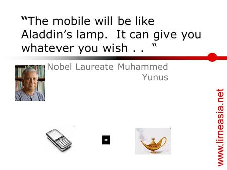 "Www.lirneasia.net ""The mobile will be like Aladdin's lamp. It can give you whatever you wish.. "" Nobel Laureate Muhammed Yunus ="