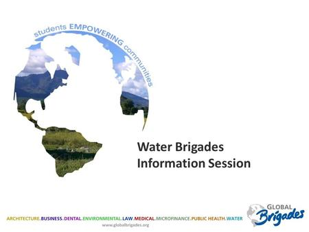 Water Brigades Information Session. GLOBAL BRIGADES Global Brigades' Mission: To empower volunteers to facilitate sustainable solutions in under resourced.