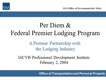 GSA Office of Governmentwide Policy Office of Transportation and Personal Property Per Diem & Federal Premier Lodging Program A Premier Partnership with.