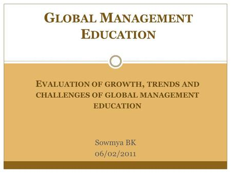 E VALUATION OF GROWTH, TRENDS AND CHALLENGES OF GLOBAL MANAGEMENT EDUCATION G LOBAL M ANAGEMENT E DUCATION Sowmya BK 06/02/2011.
