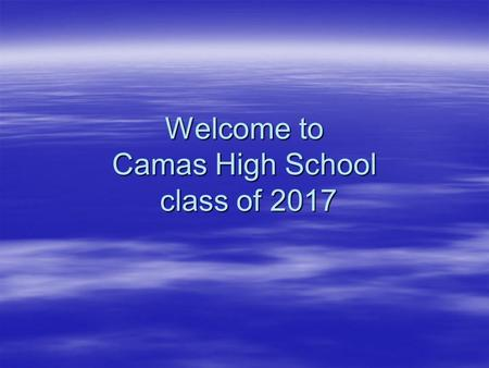 Welcome to Camas High School class of 2017. Camas High School has a lot to offer you  Strong academic classes  Many elective choices  An excellent.